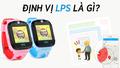 LBS là gì ? LBS khác GPS ở điểm nào, có nên mua đồng hồ định vị trẻ em hỗ trợ LBS