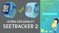 Hướng dẫn đăng ký tài khoản SetTracker 2 cực nhanh sử dụng trên đồng hồ định vị trẻ em