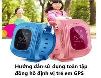 Hướng dẫn sử dụng toàn tập đồng hồ định vị trẻ em GPS